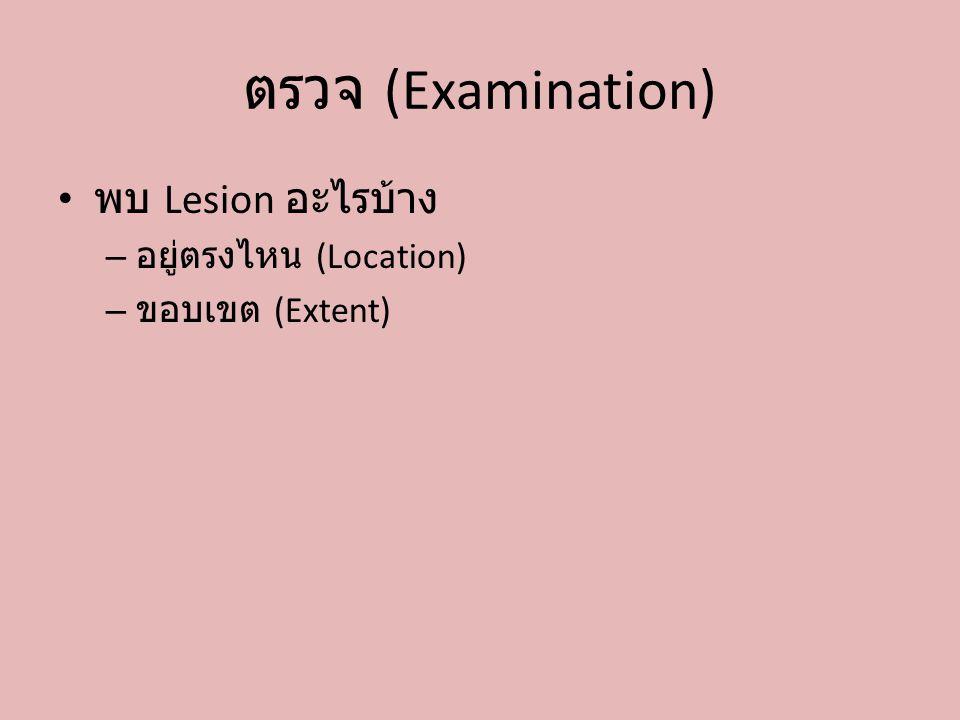 ตรวจ (Examination) พบ Lesion อะไรบ้าง อยู่ตรงไหน (Location)