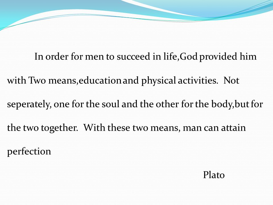 In order for men to succeed in life,God provided him with Two means,education and physical activities. Not seperately, one for the soul and the other for the body,but for the two together. With these two means, man can attain perfection