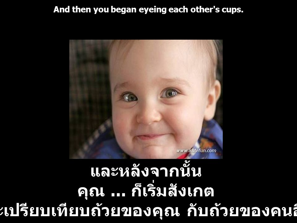 And then you began eyeing each other s cups.