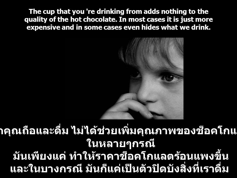 ถ้วยที่พวกคุณถือและดื่ม ไม่ได้ช่วยเพิ่มคุณภาพของช็อคโกแลตร้อนเลย