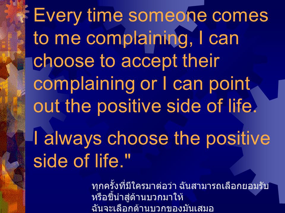 Every time someone comes to me complaining, I can choose to accept their complaining or I can point out the positive side of life. I always choose the positive side of life.