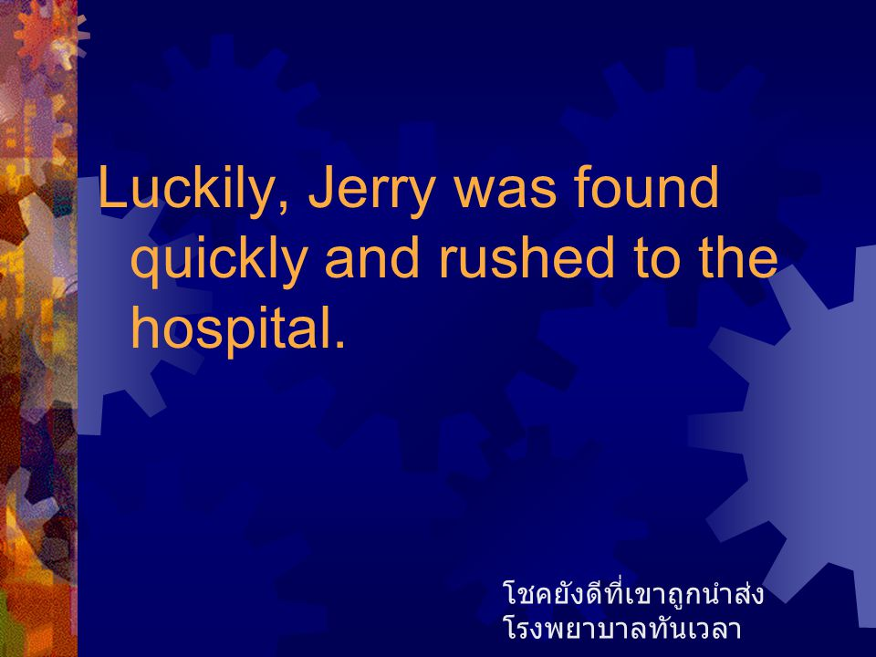 Luckily, Jerry was found quickly and rushed to the hospital.