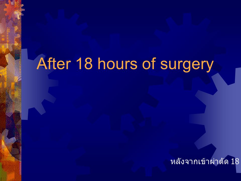 After 18 hours of surgery หลังจากเข้าผ่าตัด 18 ชั่วโมง