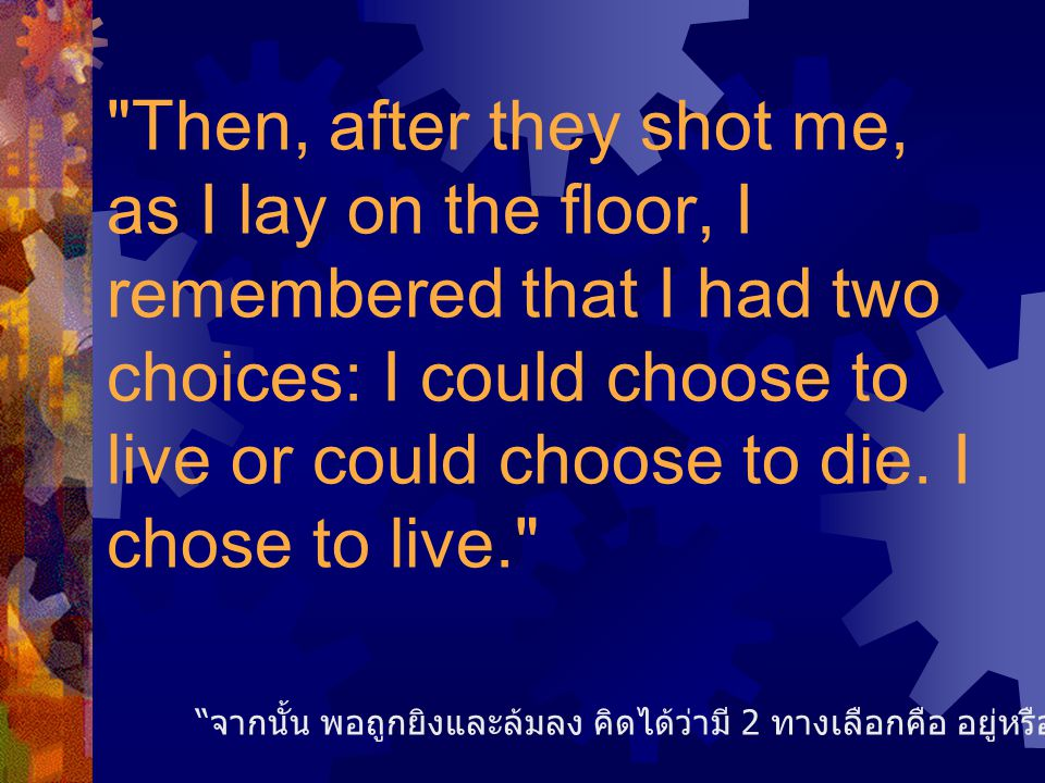 Then, after they shot me, as I lay on the floor, I remembered that I had two choices: I could choose to live or could choose to die. I chose to live.