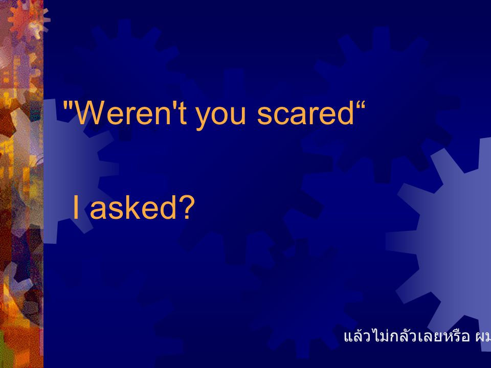 Weren t you scared I asked แล้วไม่กลัวเลยหรือ ผมถาม