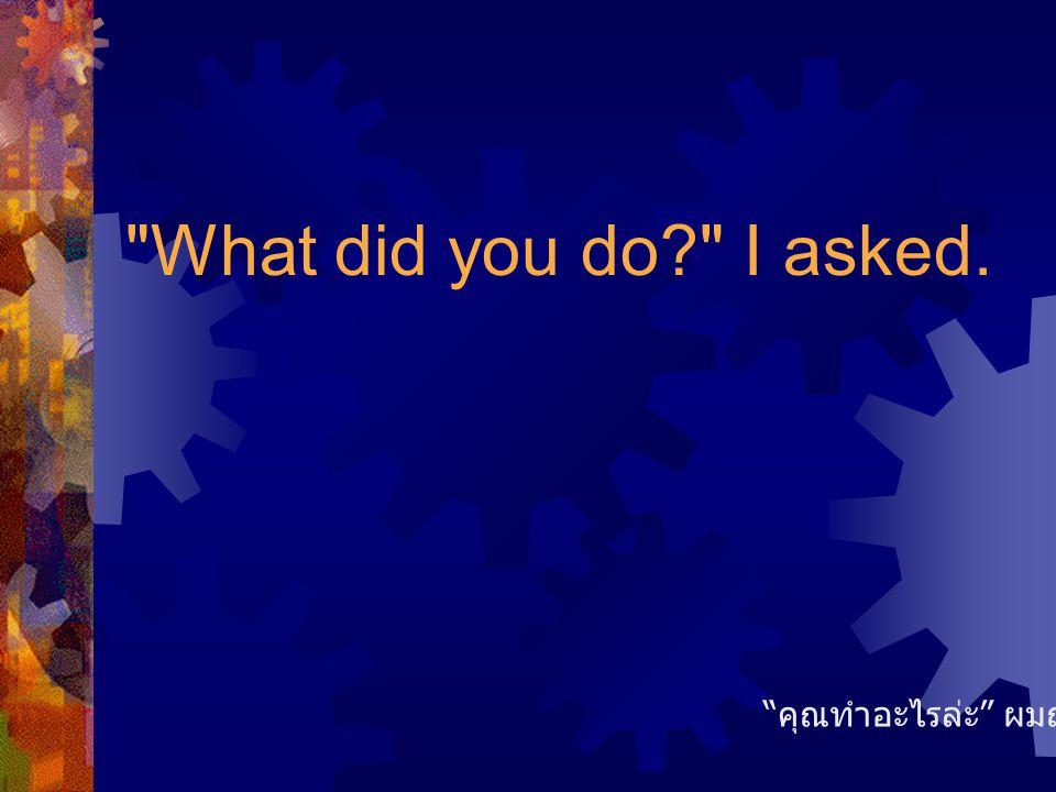 What did you do I asked. คุณทำอะไรล่ะ ผมถาม