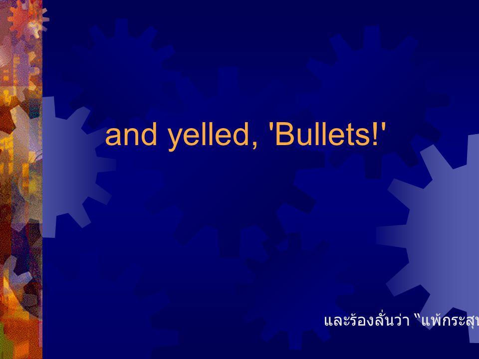 and yelled, Bullets! และร้องลั่นว่า แพ้กระสุน!!!