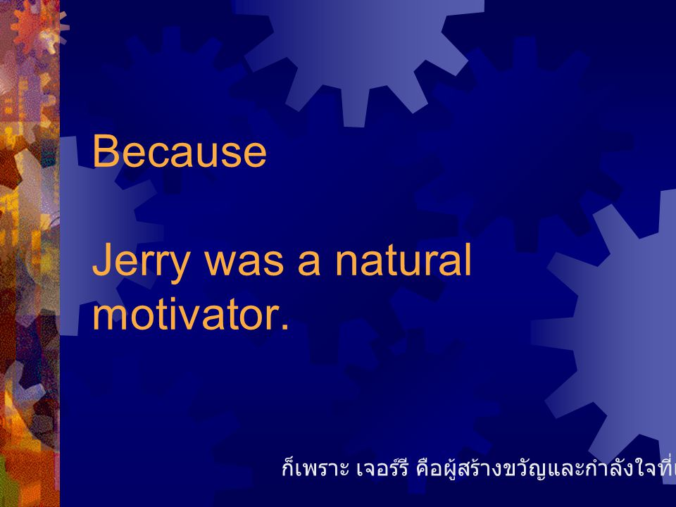 Because Jerry was a natural motivator.