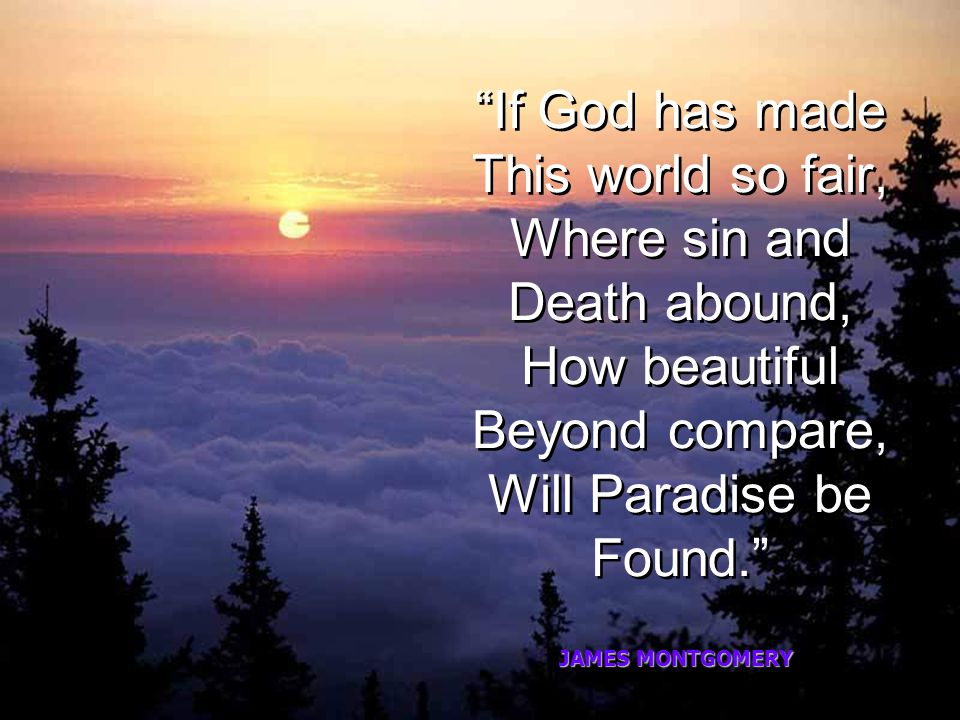 If God has made This world so fair, Where sin and Death abound, How beautiful Beyond compare, Will Paradise be Found.