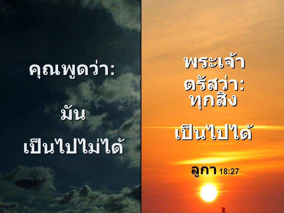 พระเจ้าตรัสว่า: คุณพูดว่า: ทุกสิ่ง เป็นไปได้ มัน เป็นไปไม่ได้