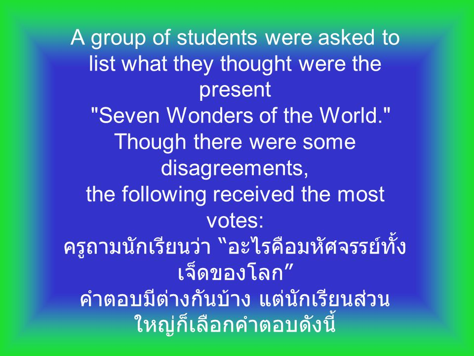 A group of students were asked to list what they thought were the present Seven Wonders of the World. Though there were some disagreements, the following received the most votes: ครูถามนักเรียนว่า อะไรคือมหัศจรรย์ทั้งเจ็ดของโลก คำตอบมีต่างกันบ้าง แต่นักเรียนส่วนใหญ่ก็เลือกคำตอบดังนี้