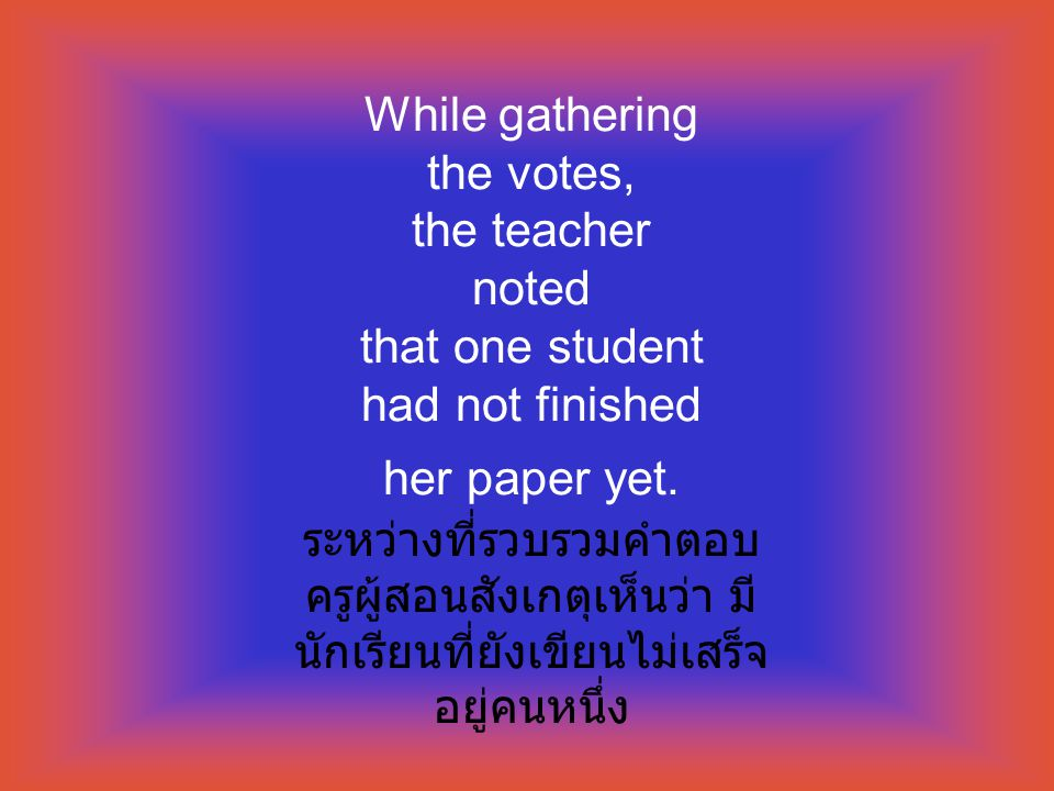 While gathering the votes, the teacher noted that one student had not finished her paper yet.