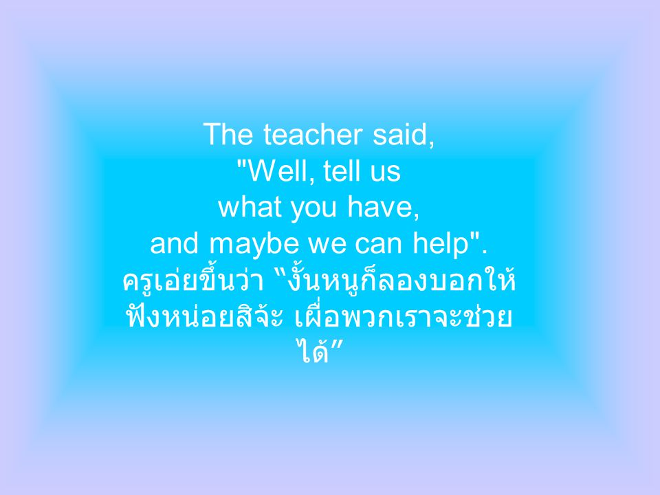The teacher said, Well, tell us what you have, and maybe we can help