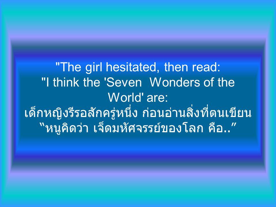 The girl hesitated, then read: I think the Seven Wonders of the World are: เด็กหญิงรีรอสักครู่หนึ่ง ก่อนอ่านสิ่งที่ตนเขียน หนูคิดว่า เจ็ดมหัศจรรย์ของโลก คือ..