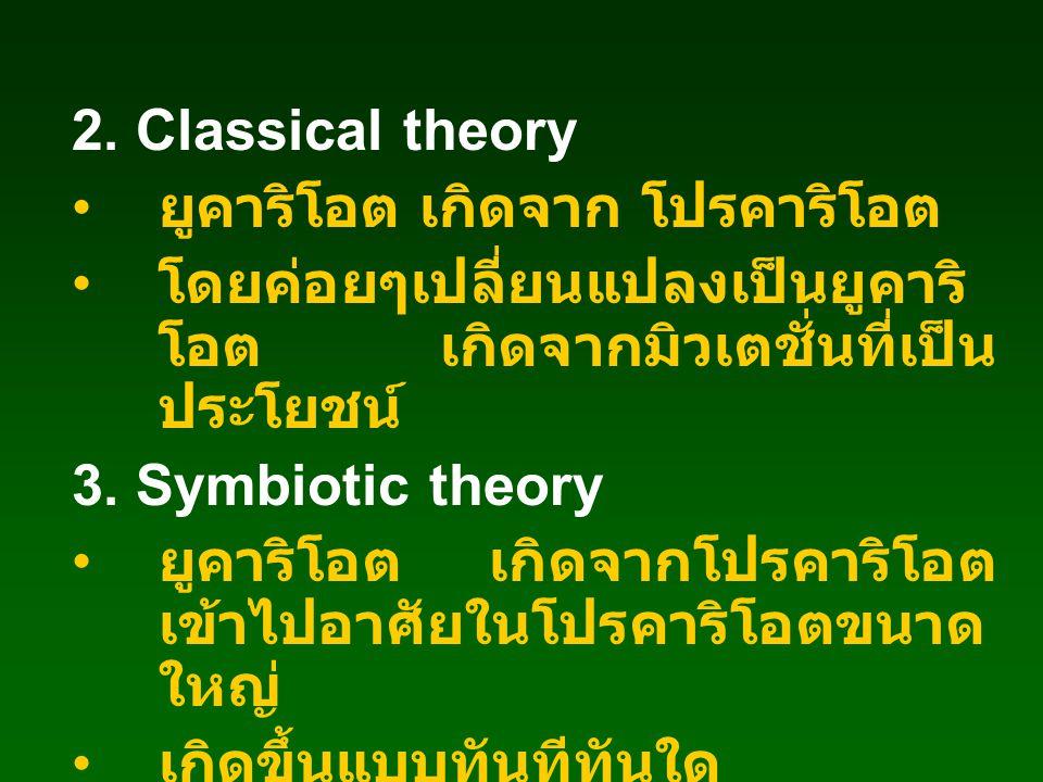 2. Classical theory ยูคาริโอต เกิดจาก โปรคาริโอต. โดยค่อยๆเปลี่ยนแปลงเป็นยูคาริโอต เกิดจากมิวเตชั่นที่เป็นประโยชน์
