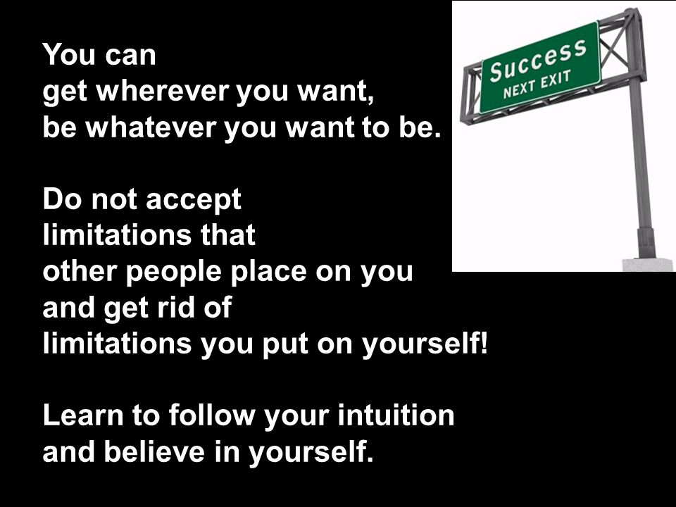 You can get wherever you want, be whatever you want to be. Do not accept. limitations that. other people place on you.