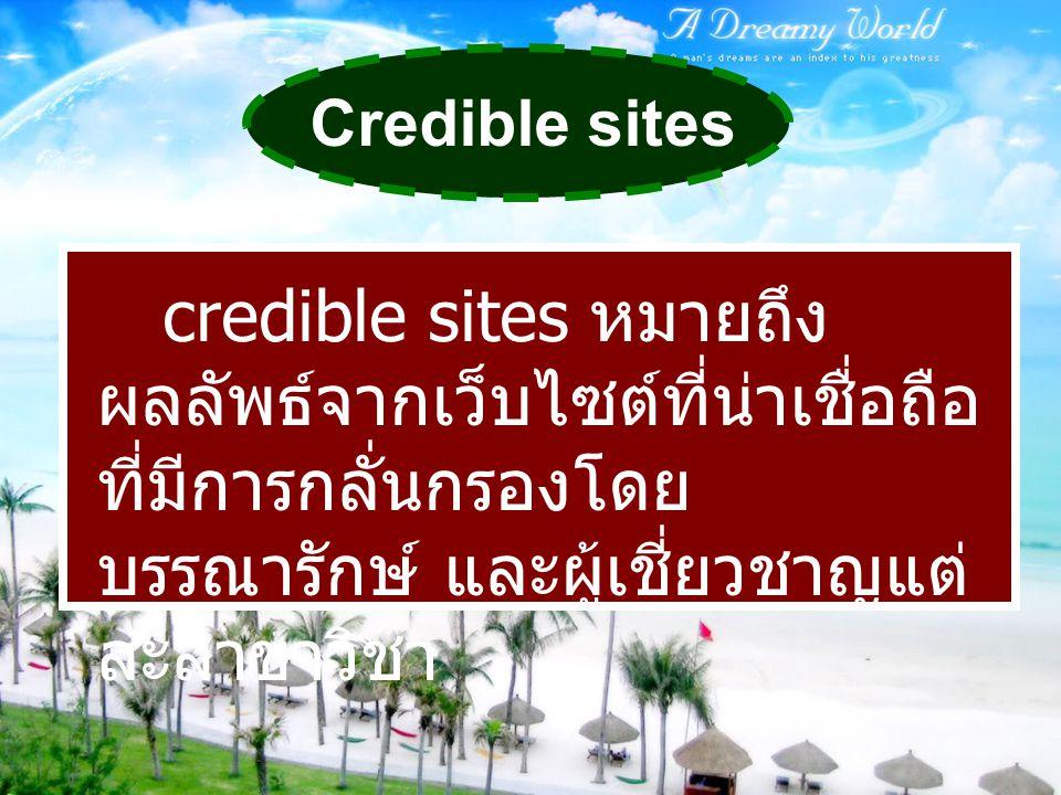 Credible sites credible sites หมายถึงผลลัพธ์จากเว็บไซต์ที่น่าเชื่อถือ ที่มีการกลั่นกรองโดยบรรณารักษ์ และผู้เชี่ยวชาญแต่ละสาขาวิชา.
