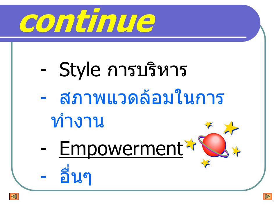 continue - Style การบริหาร - สภาพแวดล้อมในการทำงาน - Empowerment