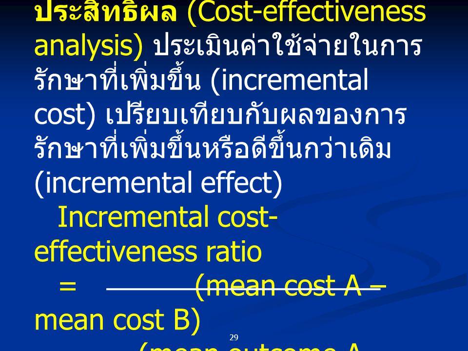 การวิเคราะห์ต้นทุนและประสิทธิผล (Cost-effectiveness analysis) ประเมินค่าใช้จ่ายในการรักษาที่เพิ่มขึ้น (incremental cost) เปรียบเทียบกับผลของการรักษาที่เพิ่มขึ้นหรือดีขึ้นกว่าเดิม (incremental effect)