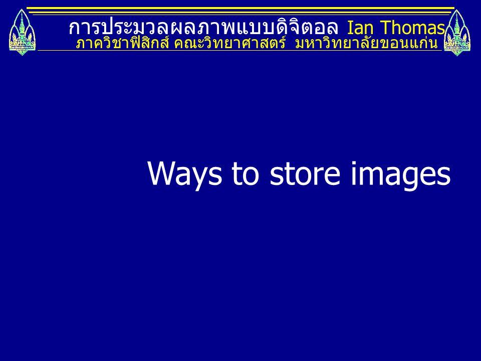 Ways to store images การประมวลผลภาพแบบดิจิตอล Ian Thomas