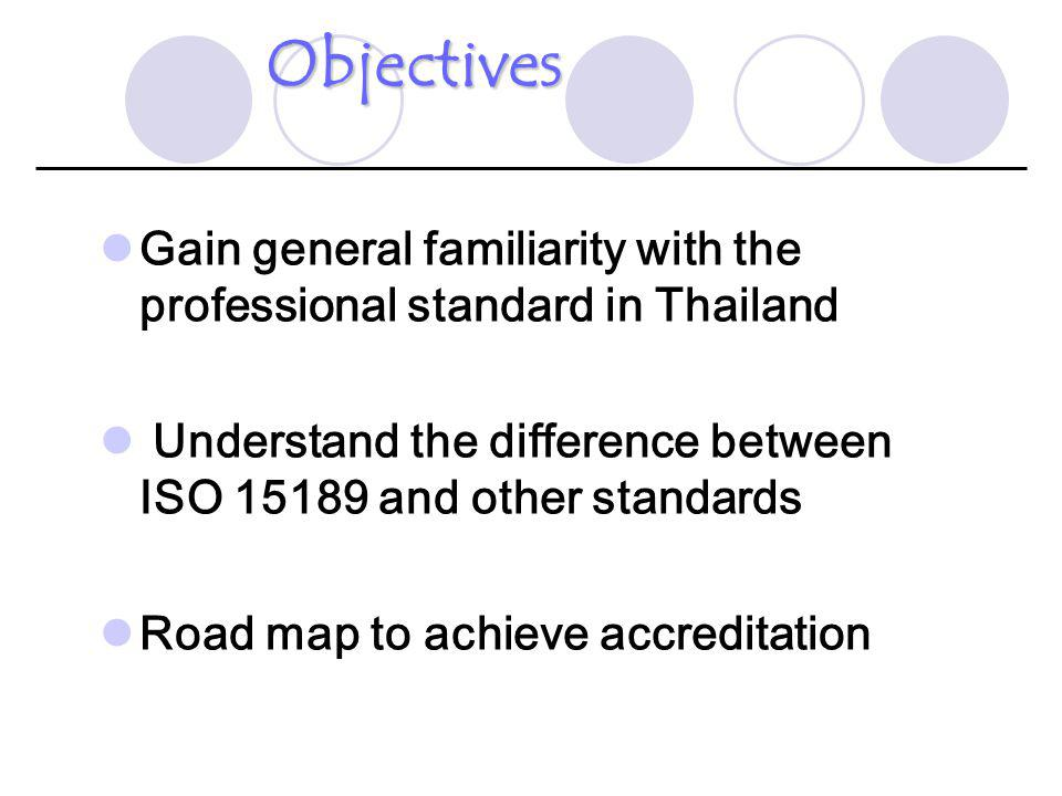 Objectives Gain general familiarity with the professional standard in Thailand. Understand the difference between ISO 15189 and other standards.
