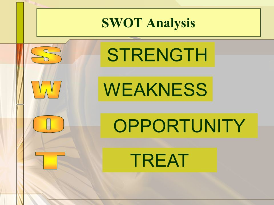 SWOT Analysis STRENGTH S WEAKNESS W OPPORTUNITY O TREAT T