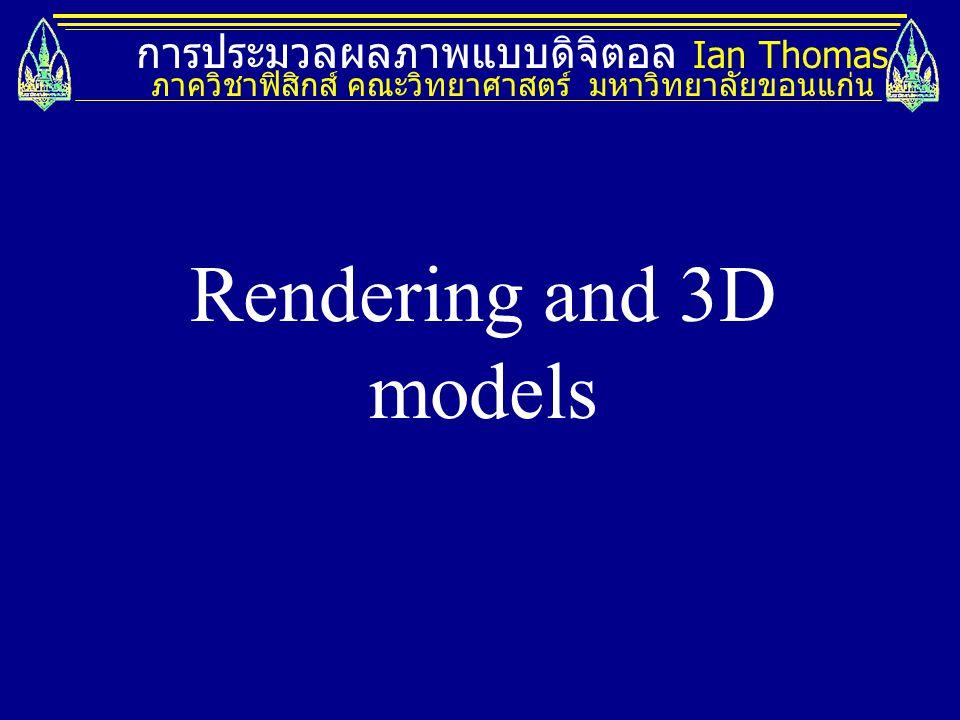 Rendering and 3D models การประมวลผลภาพแบบดิจิตอล Ian Thomas