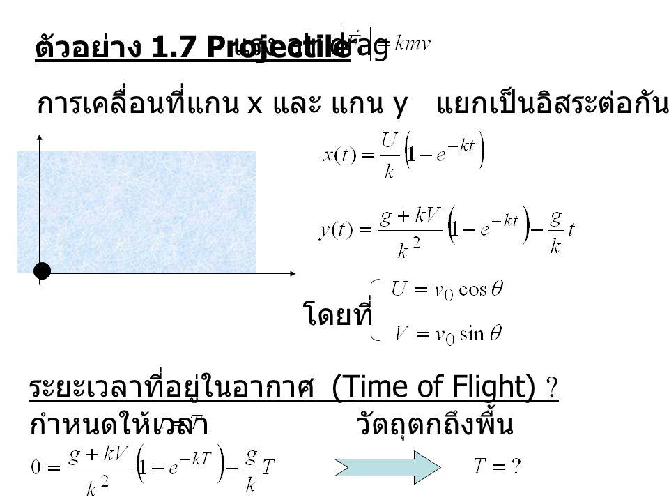 ตัวอย่าง 1.7 Projectile แรง air drag. การเคลื่อนที่แกน x และ แกน y แยกเป็นอิสระต่อกัน. โดยที่ ระยะเวลาที่อยู่ในอากาศ (Time of Flight)