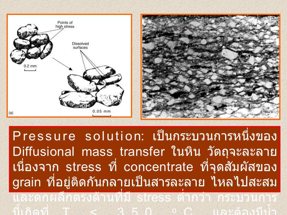 Pressure solution: เป็นกระบวนการหนึ่งของ Diffusional mass transfer ในหิน วัตถุจะละลายเนื่องจาก stress ที่ concentrate ที่จุดสัมผัสของ grain ที่อยู่ติดกันกลายเป็นสารละลาย ไหลไปสะสมและตกผลึกตรงด้านที่มี stress ต่ำกว่า กระบวนการนี้เกิดที่ T < 350 oC และต้องมีน้ำ