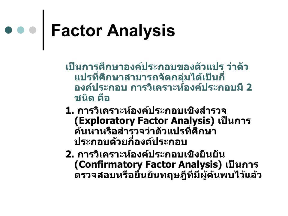 Factor Analysis เป็นการศึกษาองค์ประกอบของตัวแปร ว่าตัวแปรที่ศึกษาสามารถจัดกลุ่มได้เป็นกี่องค์ประกอบ การวิเคราะห์องค์ประกอบมี 2 ชนิด คือ.