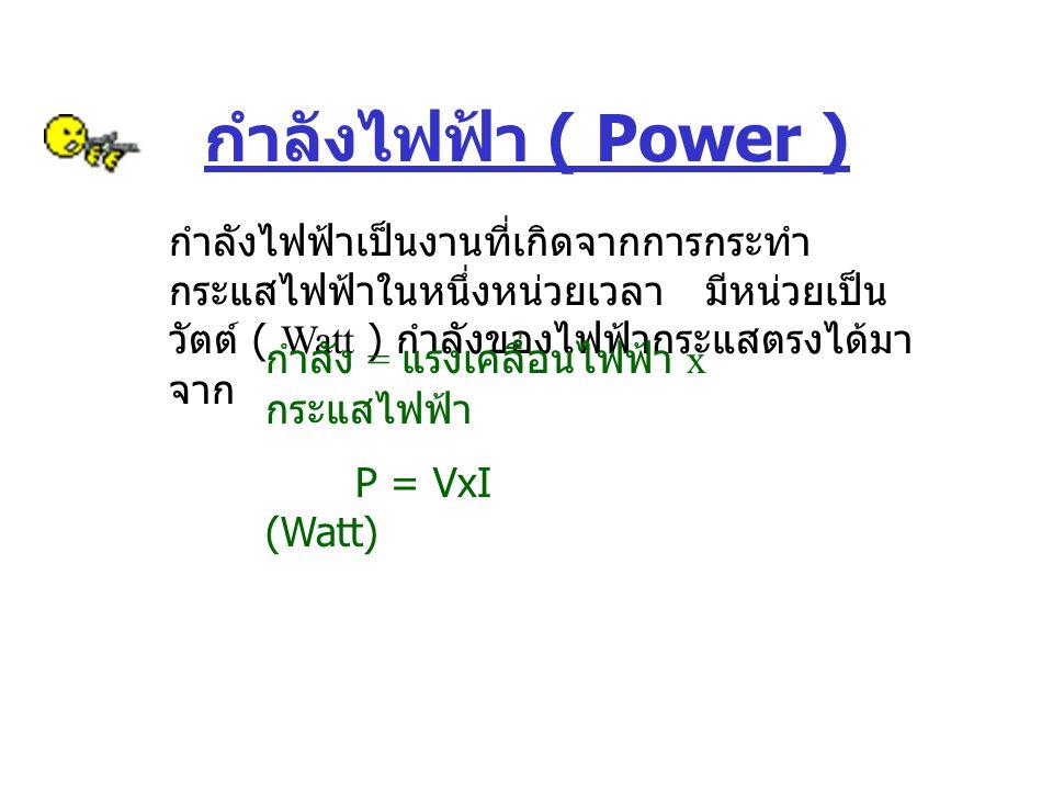 กำลังไฟฟ้า ( Power ) กำลังไฟฟ้าเป็นงานที่เกิดจากการกระทำกระแสไฟฟ้าในหนึ่งหน่วยเวลา มีหน่วยเป็น วัตต์ ( Watt ) กำลังของไฟฟ้ากระแสตรงได้มาจาก.
