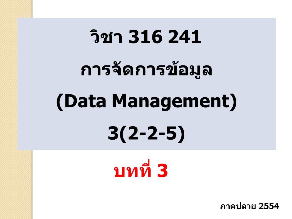 วิชา 316 241 การจัดการข้อมูล (Data Management) 3(2-2-5) บทที่ 3