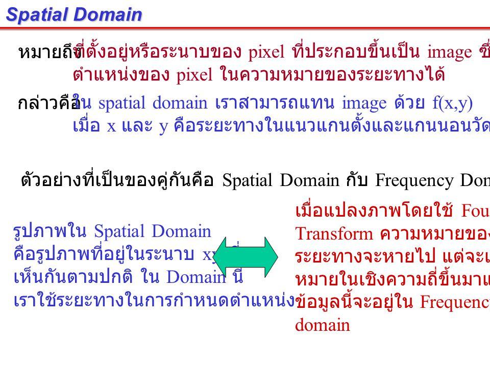 Spatial Domain หมายถึง. ที่ตั้งอยู่หรือระนาบของ pixel ที่ประกอบขึ้นเป็น image ซึ่งสามารถระบุ ตำแหน่งของ pixel ในความหมายของระยะทางได้