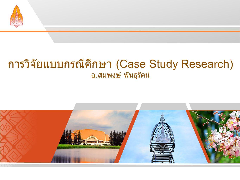 การวิจัยแบบกรณีศึกษา (Case Study Research) อ.สมพงษ์ พันธุรัตน์