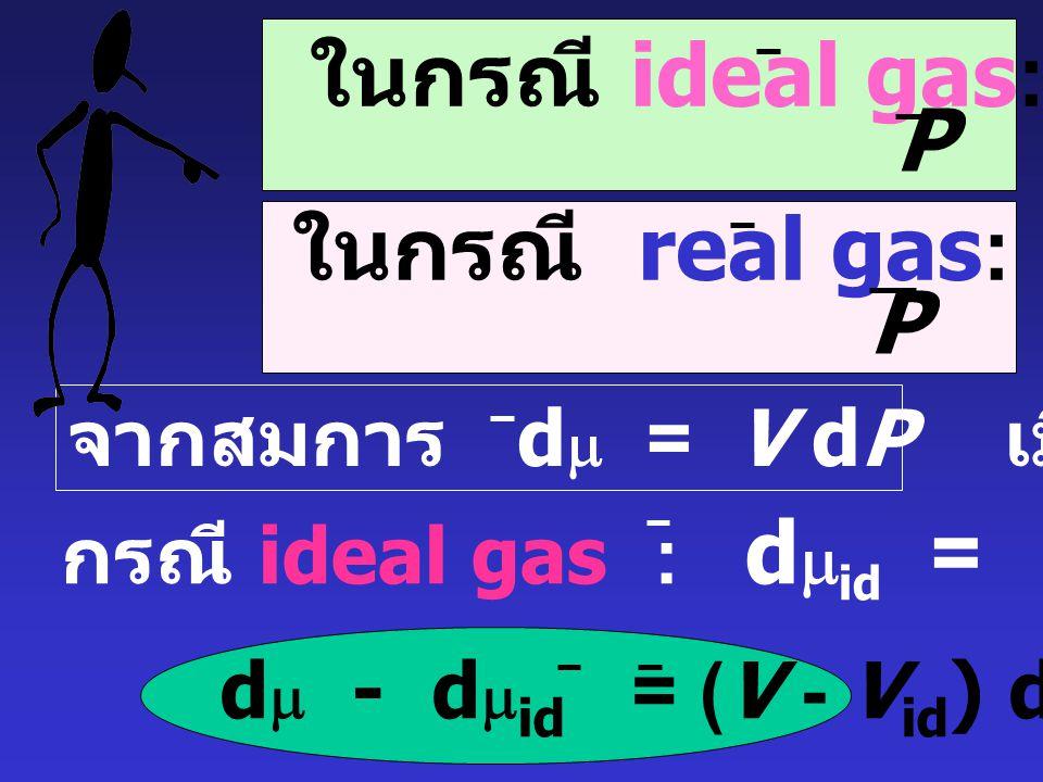 ในกรณี ideal gas: Vid = RT P ในกรณี real gas: V = RT P