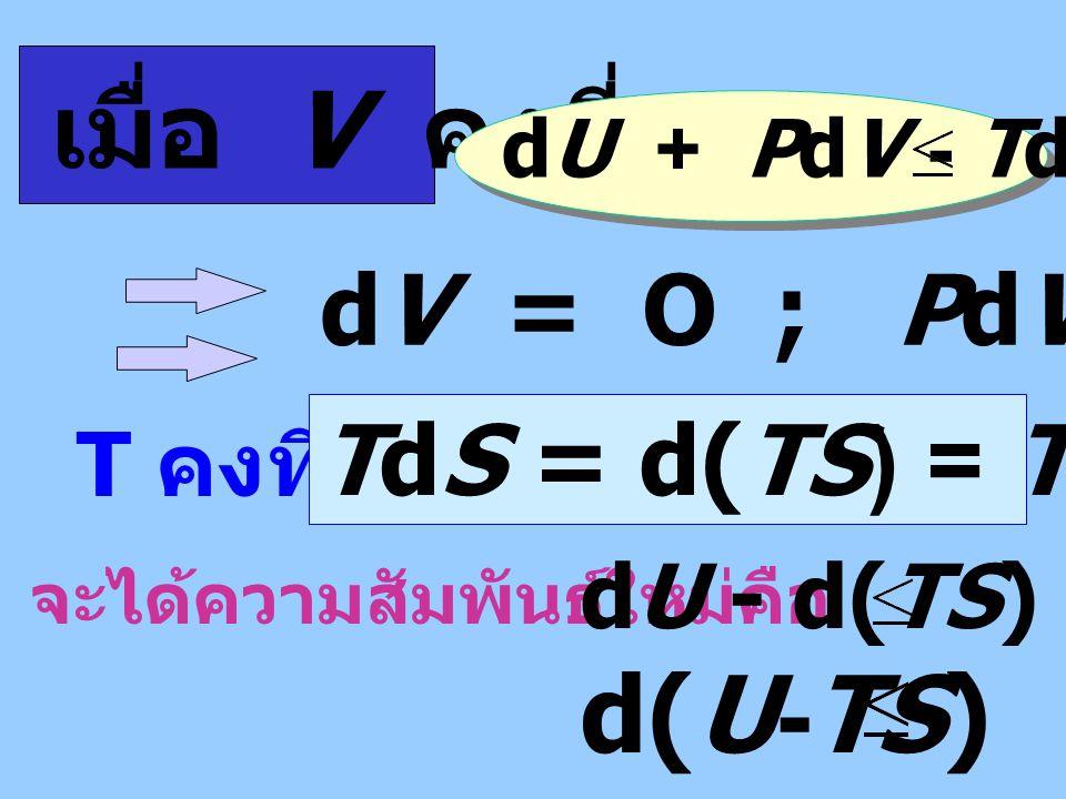 เมื่อ V คงที่ d(U-TS) O dV = O ; PdV = O TdS = d(TS) = TdS + SdT