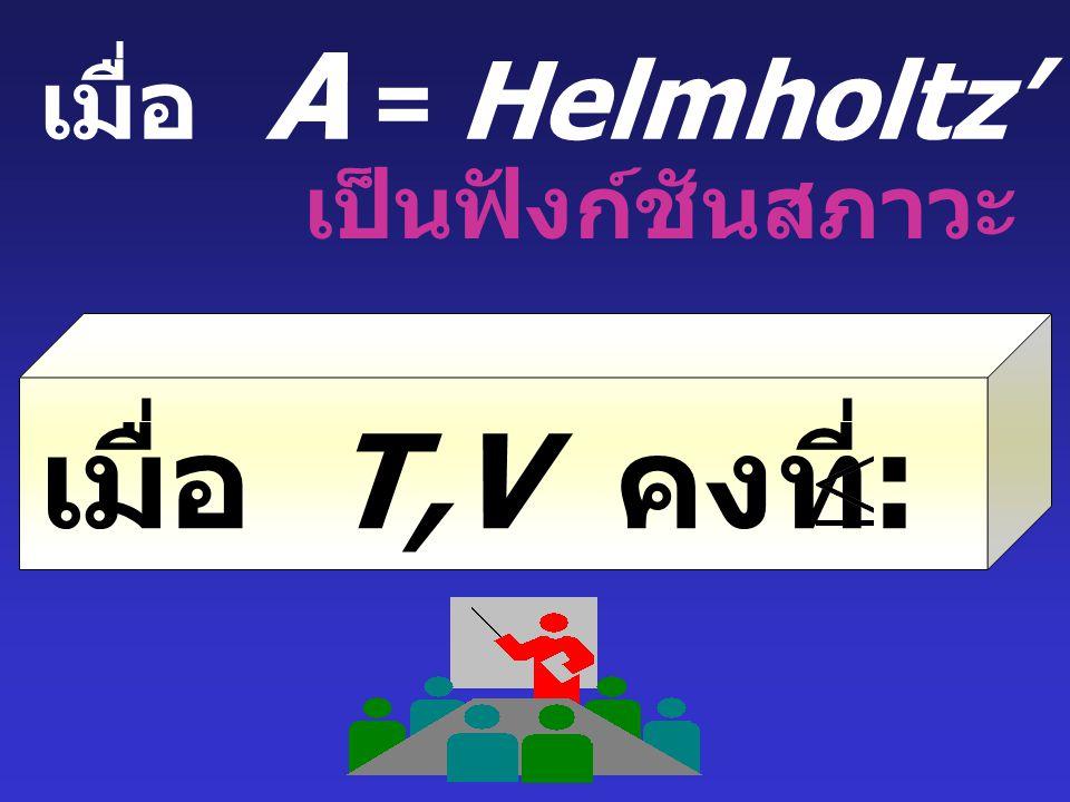 เมื่อ T,V คงที่: dA O เมื่อ A = Helmholtz' Free Energy