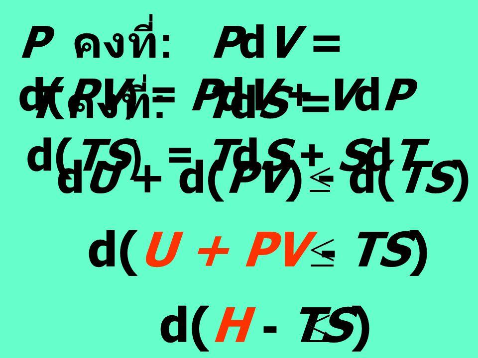 d(U + PV - TS) O d(H - TS) O P คงที่: PdV = d(PV) = PdV + VdP