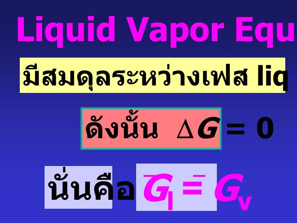 Gl = Gv Liquid Vapor Equilibria นั่นคือ ดังนั้น DG = 0