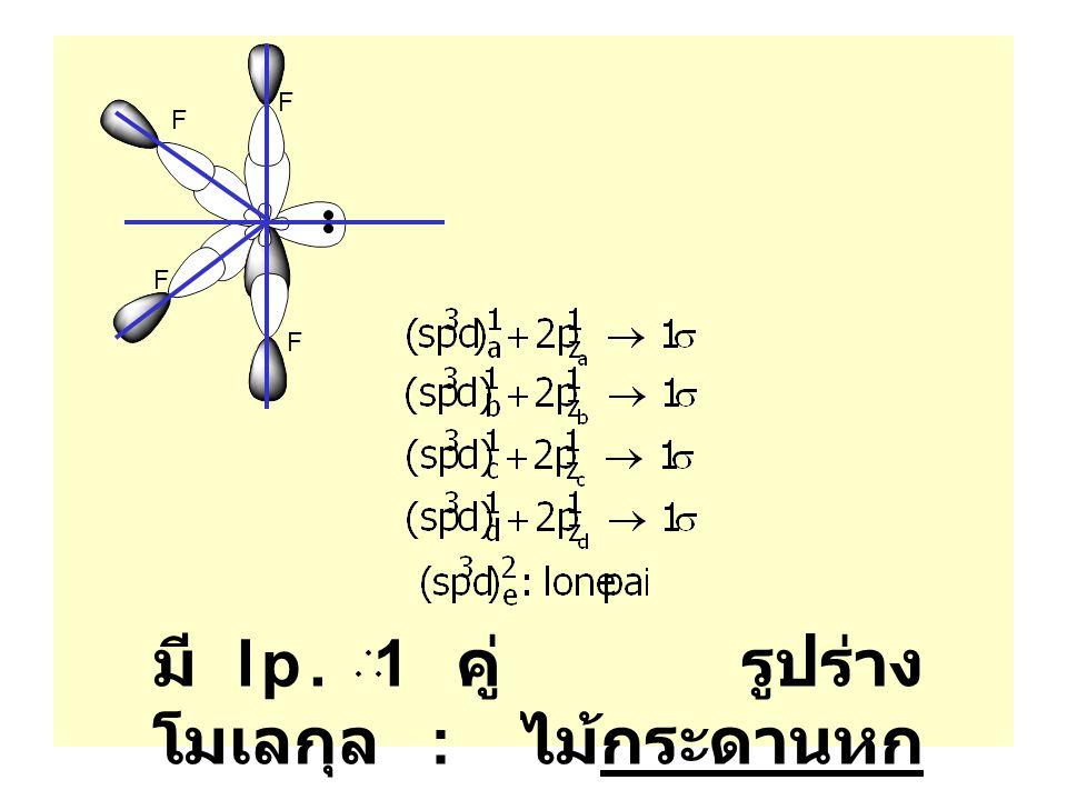 มี lp. 1 คู่ รูปร่างโมเลกุล : ไม้กระดานหก