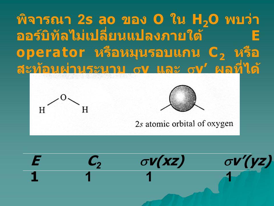 พิจารณา 2s ao ของ O ใน H2O พบว่าออร์บิทัลไม่เปลี่ยนแปลงภายใต้ E operator หรือหมุนรอบแกน C2 หรือสะท้อนผ่านระนาบ sv และ sv' ผลที่ได้คือ