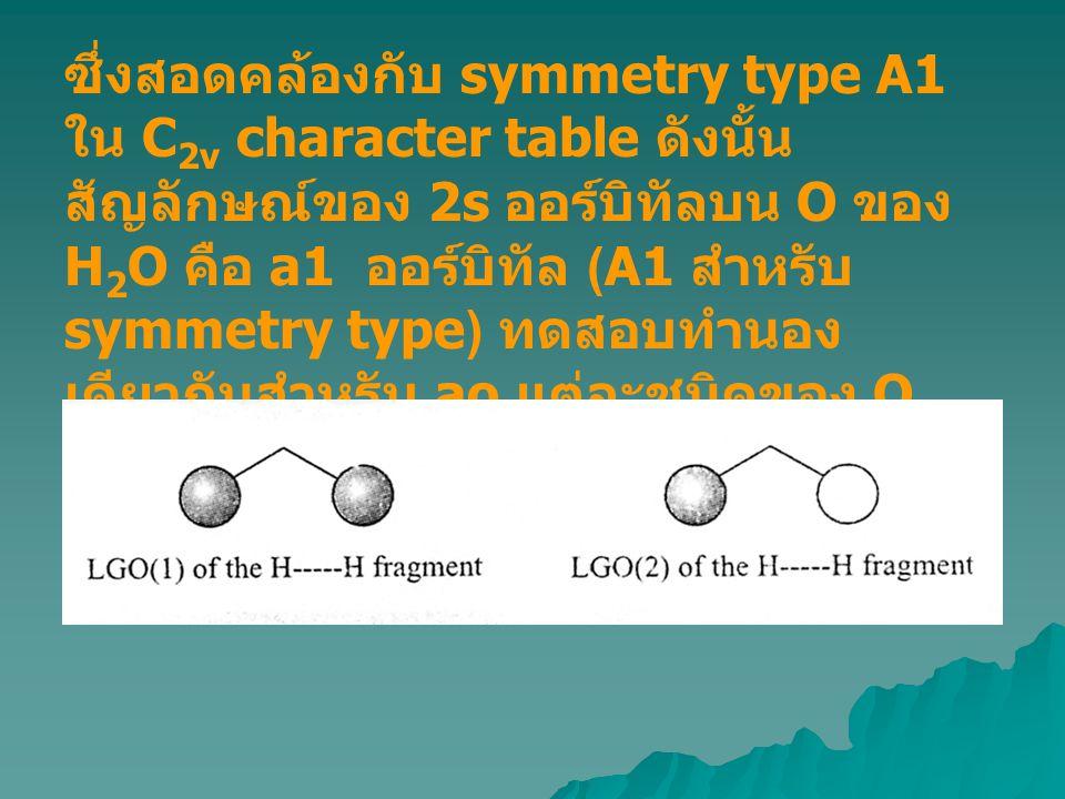 ซึ่งสอดคล้องกับ symmetry type A1 ใน C2v character table ดังนั้นสัญลักษณ์ของ 2s ออร์บิทัลบน O ของ H2O คือ a1 ออร์บิทัล (A1 สำหรับ symmetry type) ทดสอบทำนองเดียวกันสำหรับ ao แต่ละชนิดของ O และ LGO แต่ละชนิดของ H--H fragment