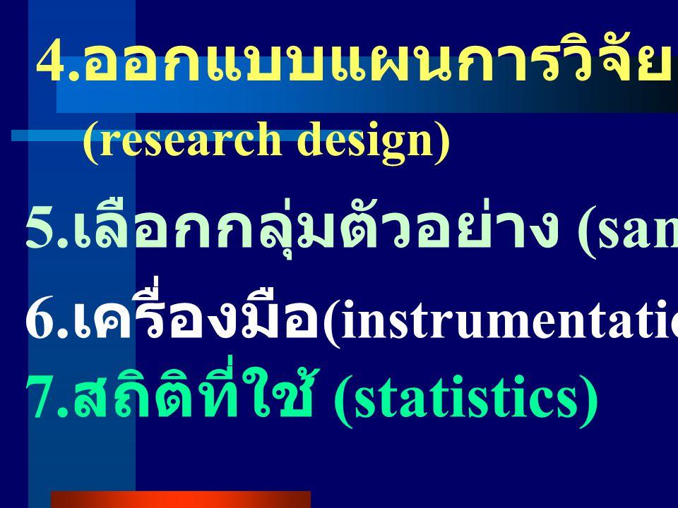 4.ออกแบบแผนการวิจัย (research design) 5.เลือกกลุ่มตัวอย่าง (samples) 6.เครื่องมือ(instrumentation)