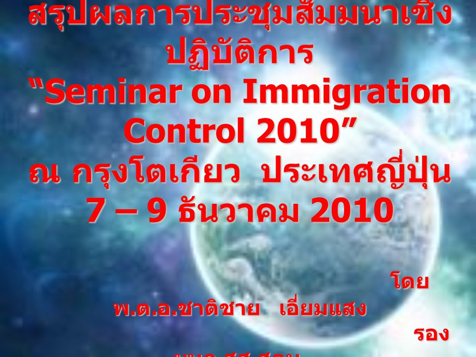 สรุปผลการประชุมสัมมนาเชิงปฏิบัติการ Seminar on Immigration Control 2010 ณ กรุงโตเกียว ประเทศญี่ปุ่น 7 – 9 ธันวาคม 2010 โดย พ.ต.อ.ชาติชาย เอี่ยมแสง รอง ผบก.สส.สตม.