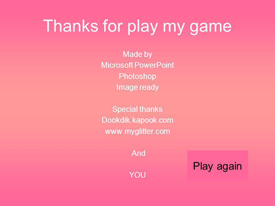 Thanks for play my game Play again Made by Microsoft PowerPoint