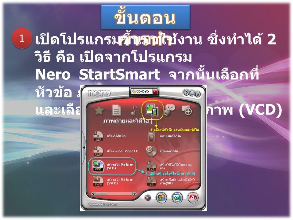 ขั้นตอนการทำ 1. เปิดโปรแกรมขึ้นมาใช้งาน ซึ่งทำได้ 2 วิธี คือ เปิดจากโปรแกรม. Nero StartSmart จากนั้นเลือกที่หัวข้อ ภาพถ่ายและวีดิโอ.