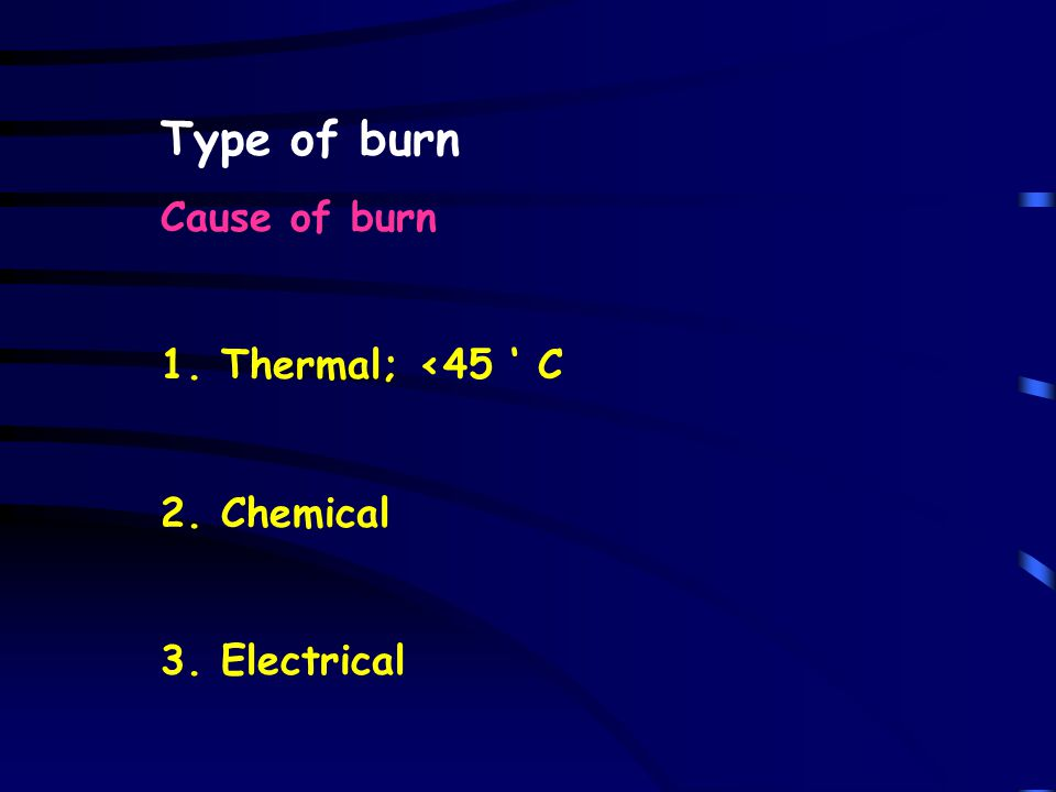 Type of burn Cause of burn 1. Thermal; <45 ' C 2. Chemical