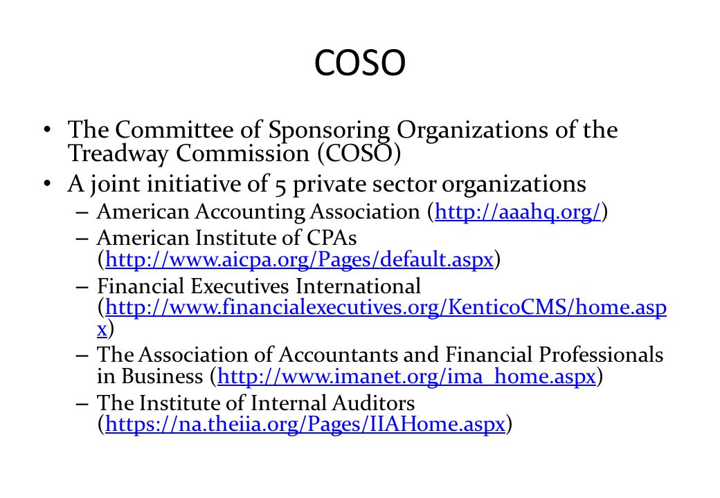 COSO The Committee of Sponsoring Organizations of the Treadway Commission (COSO) A joint initiative of 5 private sector organizations.
