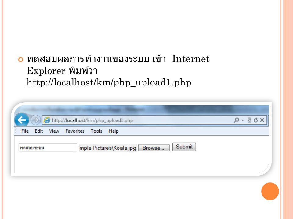ทดสอบผลการทำงานของระบบ เข้า Internet Explorer พิมพ์ว่า http://localhost/km/php_upload1.php