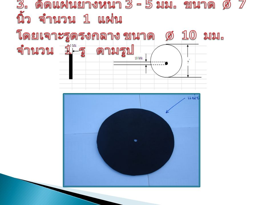3. ตัดแผ่นยางหนา 3 - 5 มม. ขนาด ø 7 นิ้ว จำนวน 1 แผ่น โดยเจาะรูตรงกลาง ขนาด ø 10 มม.